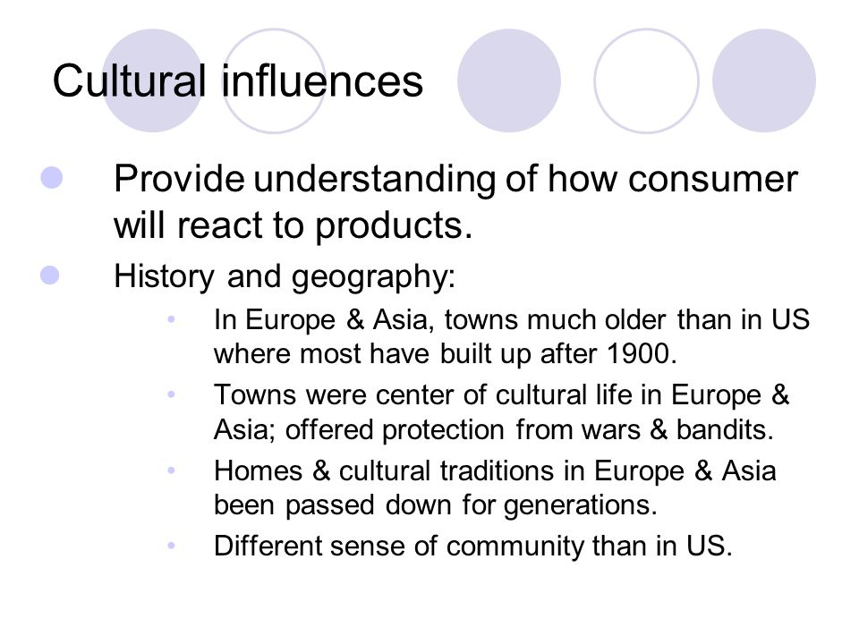 Cultural influences Provide understanding of how consumer will react to products.