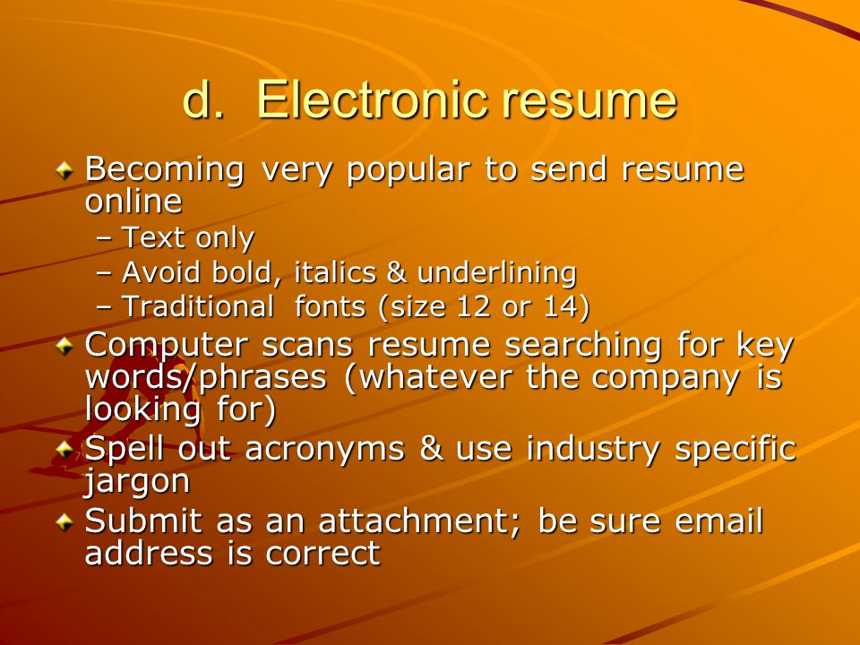 d. Electronic resume Becoming very popular to send resume online –Text only –Avoid bold, italics & underlining –Traditional fonts (size 12 or 14) Comp