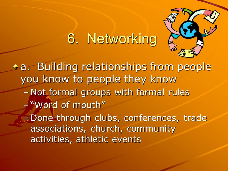 "6. Networking a. Building relationships from people you know to people they know –Not formal groups with formal rules –""Word of mouth"" –Done through c"
