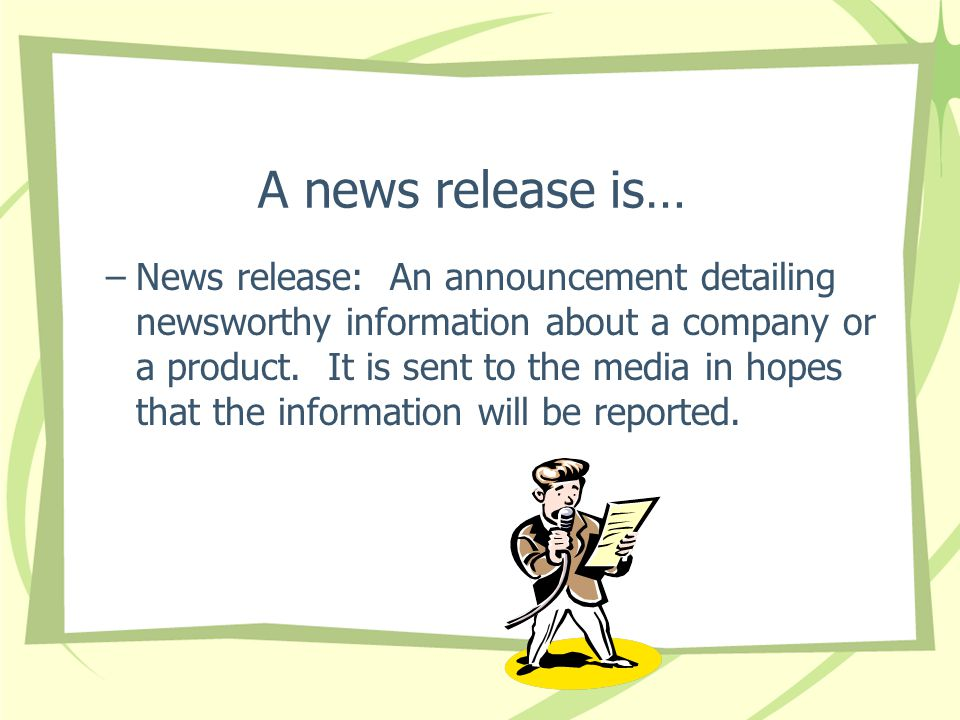 A news release is… –News release: An announcement detailing newsworthy information about a company or a product.