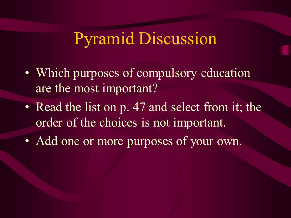 Pyramid Discussion Which purposes of compulsory education are the most important? Read the list on p. 47 and select from it; the order of the choices