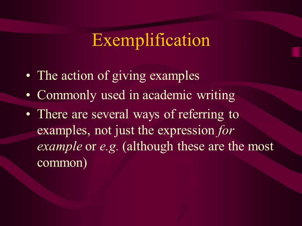 Exemplification The action of giving examples Commonly used in academic writing There are several ways of referring to examples, not just the expressi