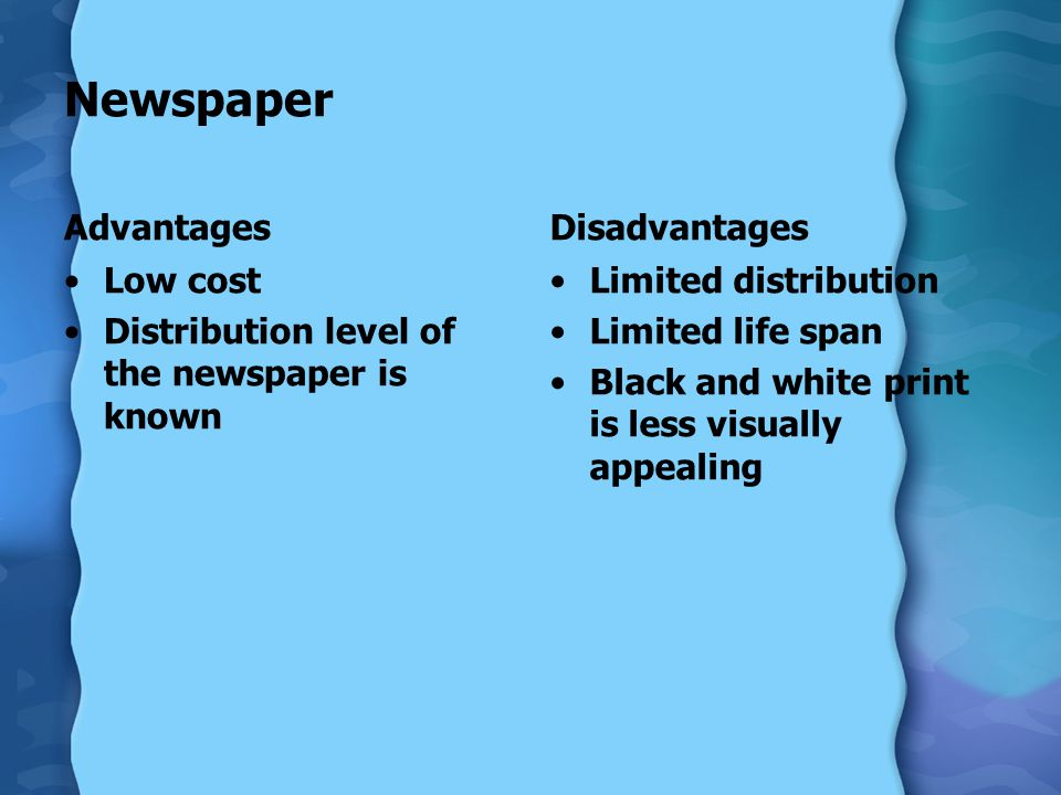 Newspaper Advantages Low cost Distribution level of the newspaper is known Disadvantages Limited distribution Limited life span Black and white print is less visually appealing