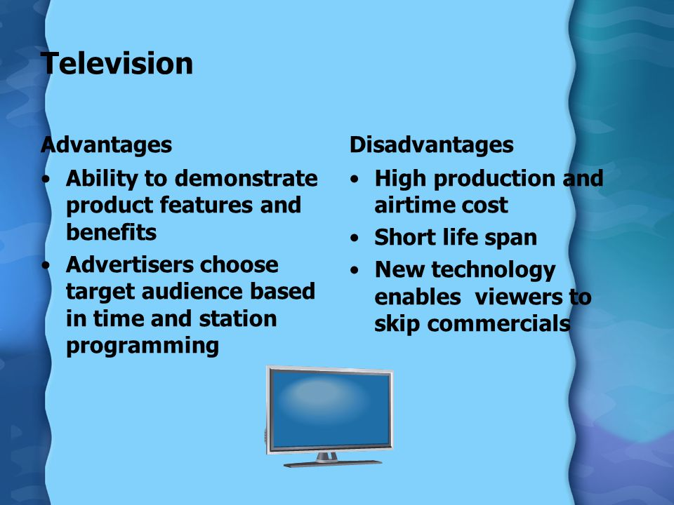 Television Advantages Ability to demonstrate product features and benefits Advertisers choose target audience based in time and station programming Disadvantages High production and airtime cost Short life span New technology enables viewers to skip commercials