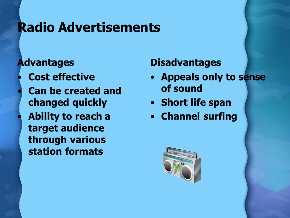 Radio Advertisements Advantages Cost effective Can be created and changed quickly Ability to reach a target audience through various station formats Disadvantages Appeals only to sense of sound Short life span Channel surfing