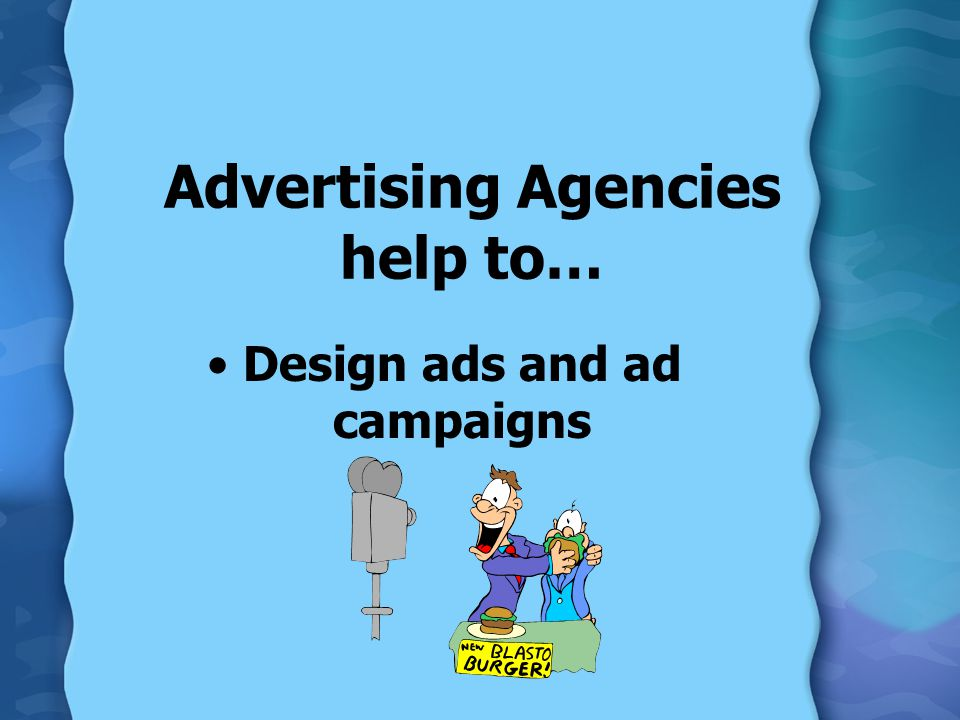 Advertising Agencies help to… Design ads and ad campaigns