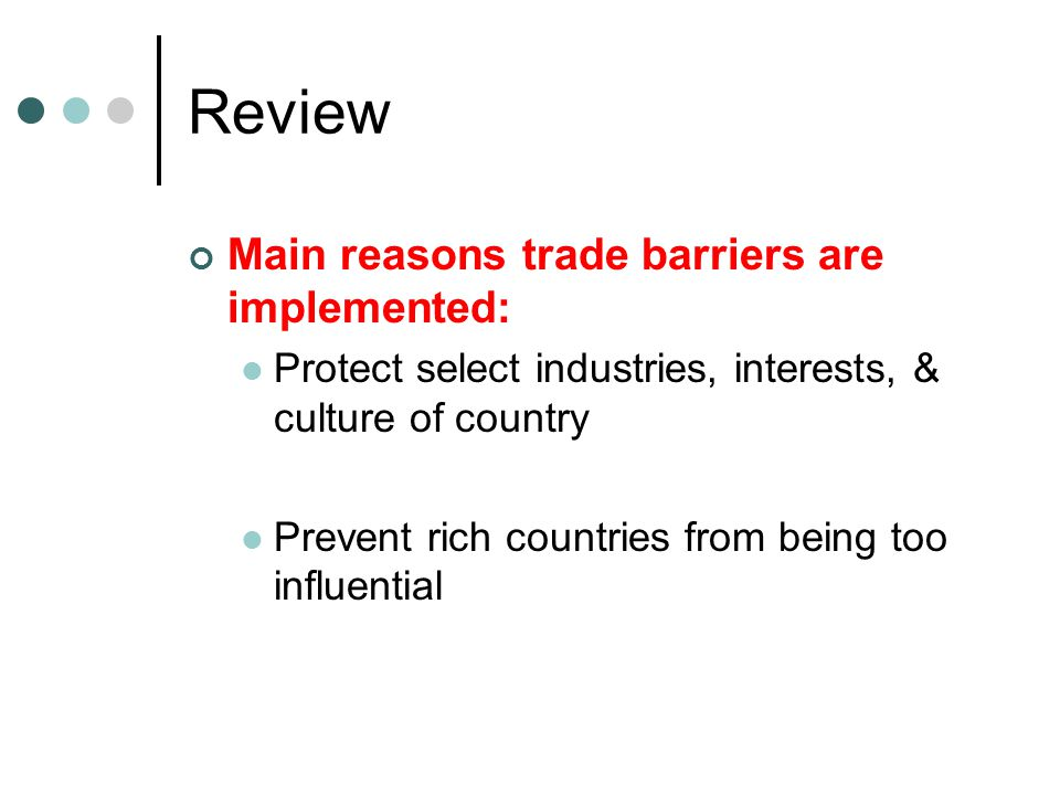 Review Main reasons trade barriers are implemented: Protect select industries, interests, & culture of country Prevent rich countries from being too i