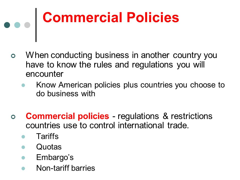 Commercial Policies When conducting business in another country you have to know the rules and regulations you will encounter Know American policies p