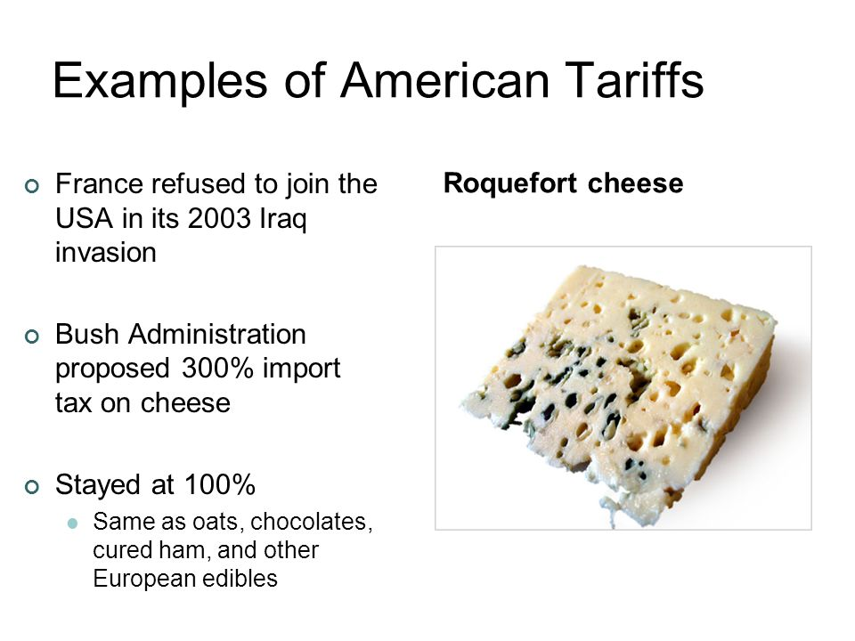 Examples of American Tariffs France refused to join the USA in its 2003 Iraq invasion Bush Administration proposed 300% import tax on cheese Stayed at