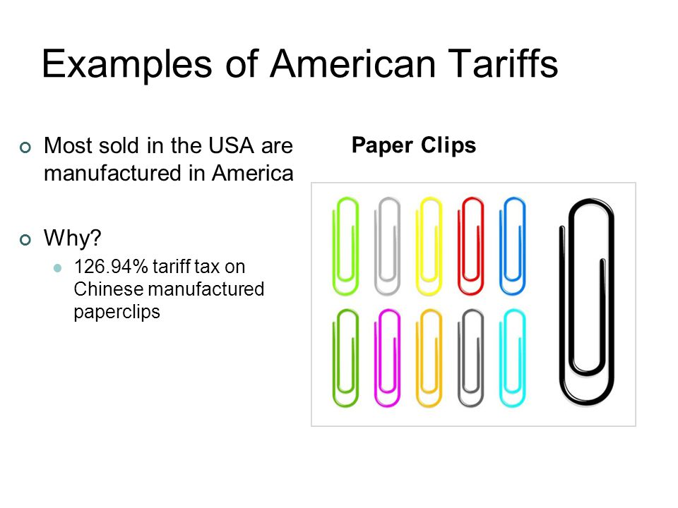 Examples of American Tariffs Most sold in the USA are manufactured in America Why? 126.94% tariff tax on Chinese manufactured paperclips Paper Clips
