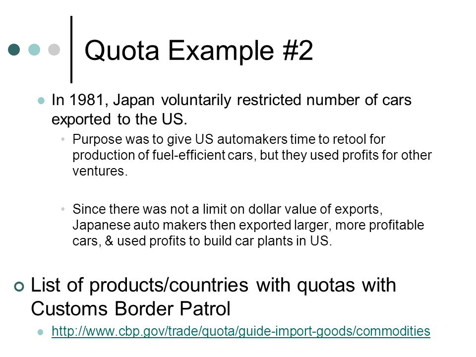 Quota Example #2 In 1981, Japan voluntarily restricted number of cars exported to the US. Purpose was to give US automakers time to retool for product