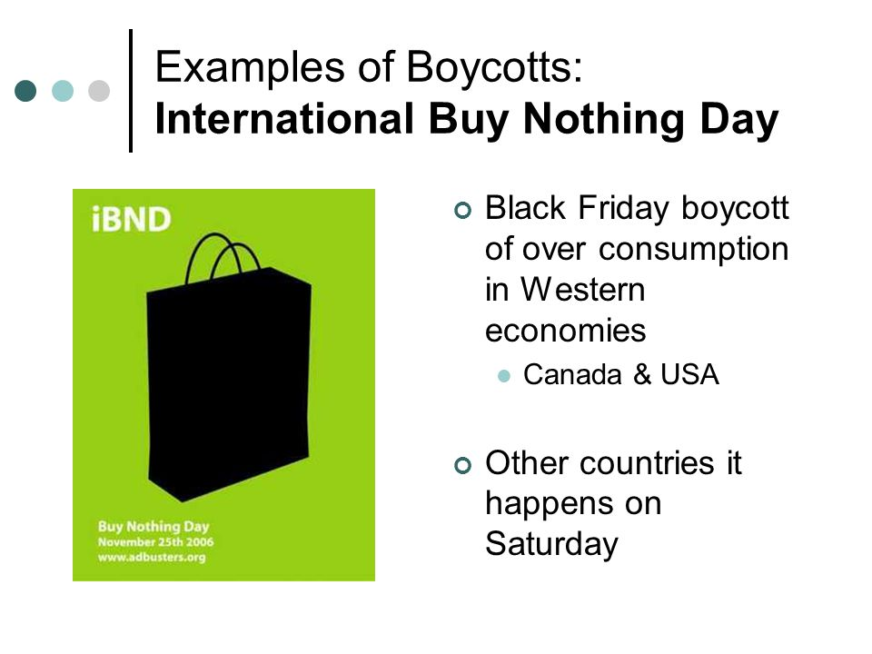 Examples of Boycotts: International Buy Nothing Day Black Friday boycott of over consumption in Western economies Canada & USA Other countries it happ