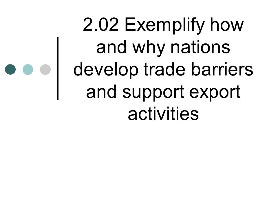 2.02 Exemplify how and why nations develop trade barriers and support export activities