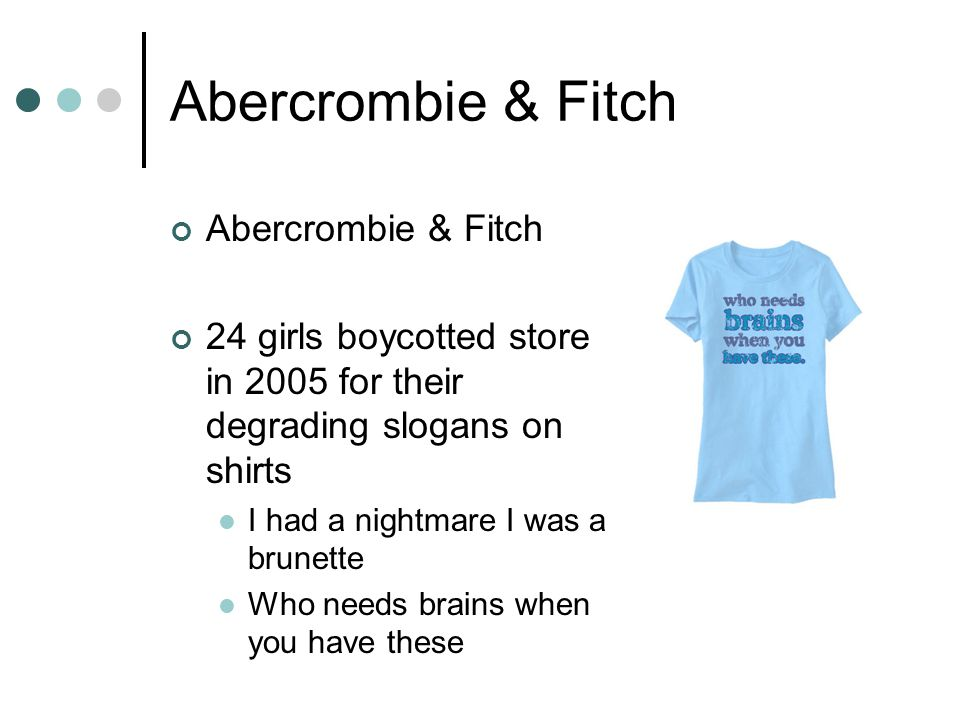 Abercrombie & Fitch 24 girls boycotted store in 2005 for their degrading slogans on shirts I had a nightmare I was a brunette Who needs brains when yo