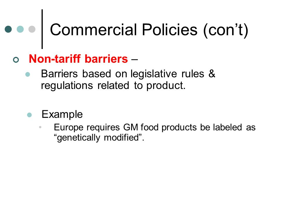 Commercial Policies (con't) Non-tariff barriers – Barriers based on legislative rules & regulations related to product. Example Europe requires GM foo