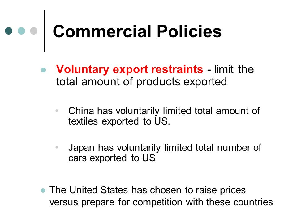 Commercial Policies Voluntary export restraints - limit the total amount of products exported China has voluntarily limited total amount of textiles e
