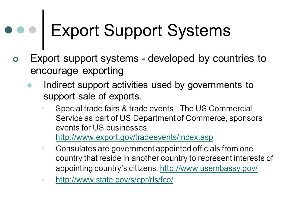 Export Support Systems Export support systems - developed by countries to encourage exporting Indirect support activities used by governments to suppo