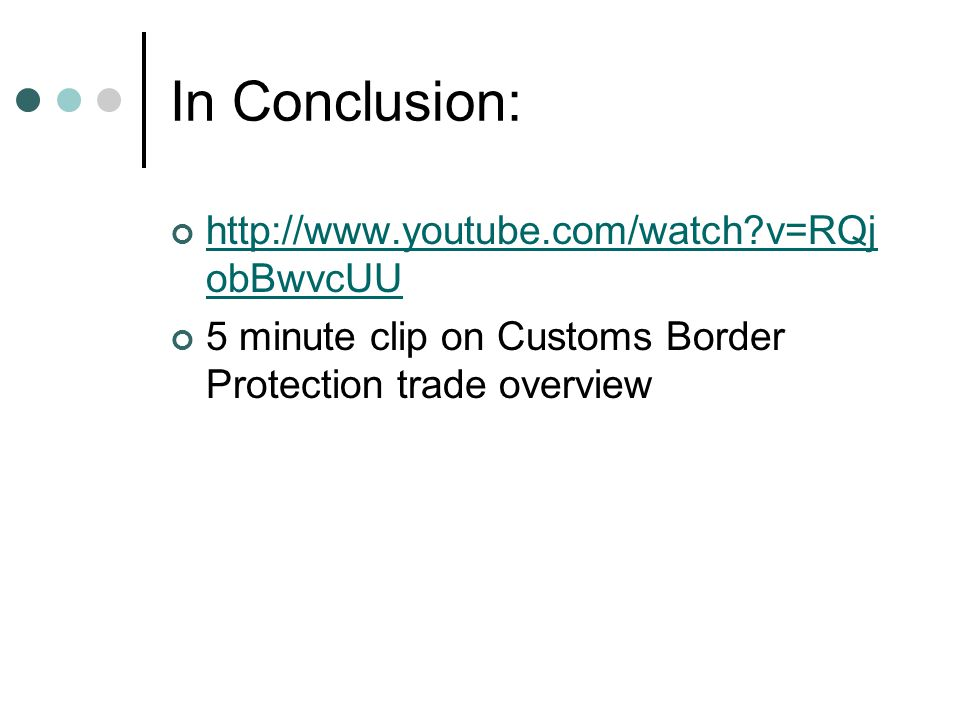 In Conclusion: http://www.youtube.com/watch?v=RQj obBwvcUU 5 minute clip on Customs Border Protection trade overview