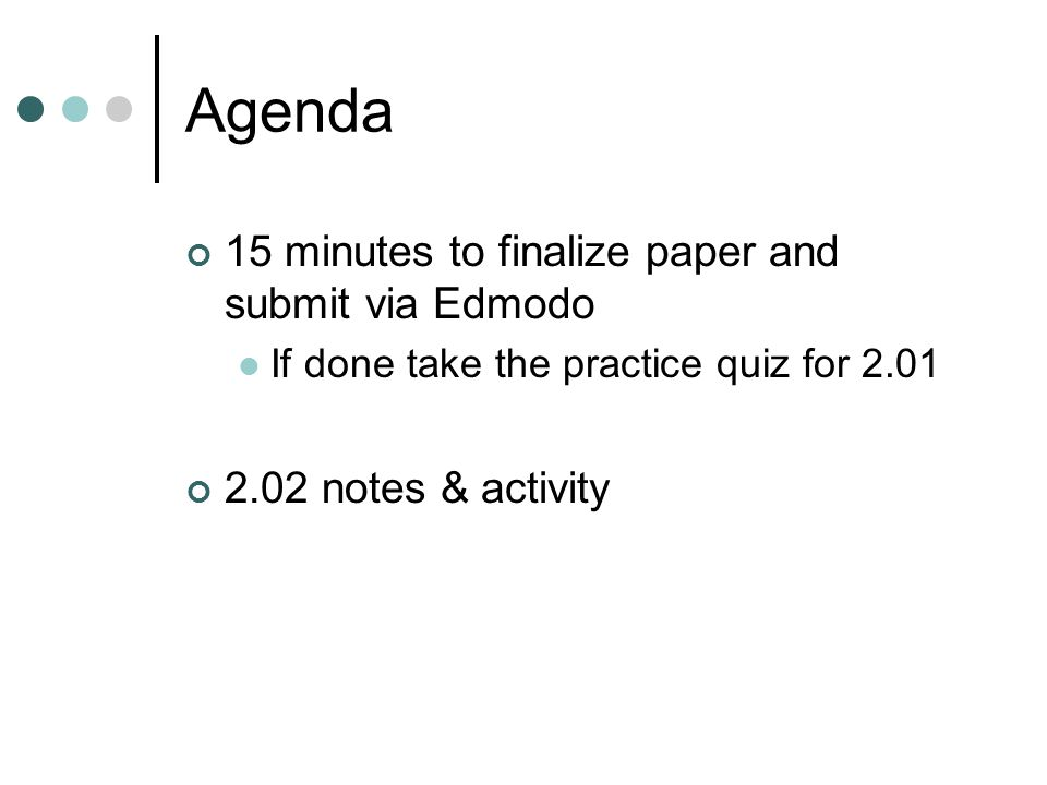 Agenda 15 minutes to finalize paper and submit via Edmodo If done take the practice quiz for 2.01 2.02 notes & activity