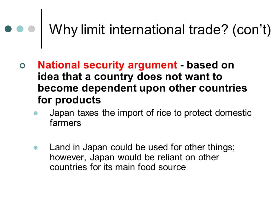 Why limit international trade? (con't) National security argument - based on idea that a country does not want to become dependent upon other countrie
