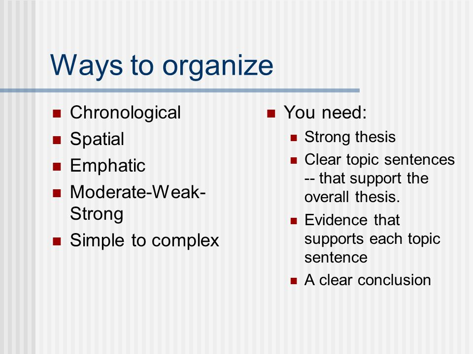 Ways to organize Chronological Spatial Emphatic Moderate-Weak- Strong Simple to complex You need: Strong thesis Clear topic sentences -- that support