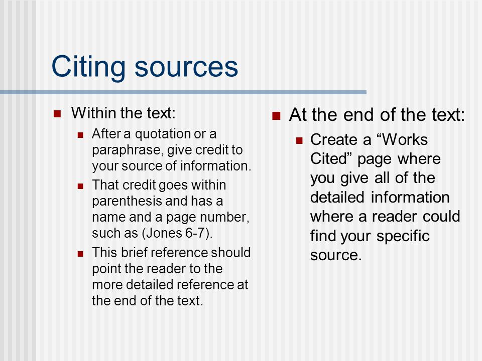 Citing sources Within the text: After a quotation or a paraphrase, give credit to your source of information. That credit goes within parenthesis and