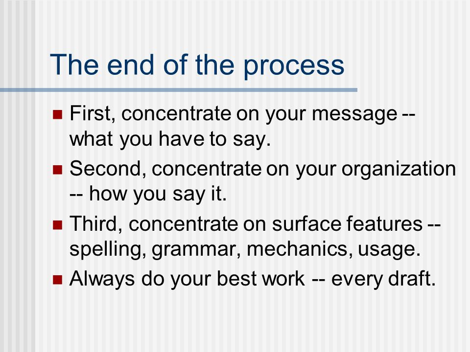 The end of the process First, concentrate on your message -- what you have to say. Second, concentrate on your organization -- how you say it. Third,