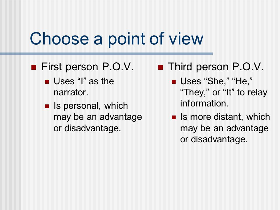 "Choose a point of view First person P.O.V. Uses ""I"" as the narrator. Is personal, which may be an advantage or disadvantage. Third person P.O.V. Uses"