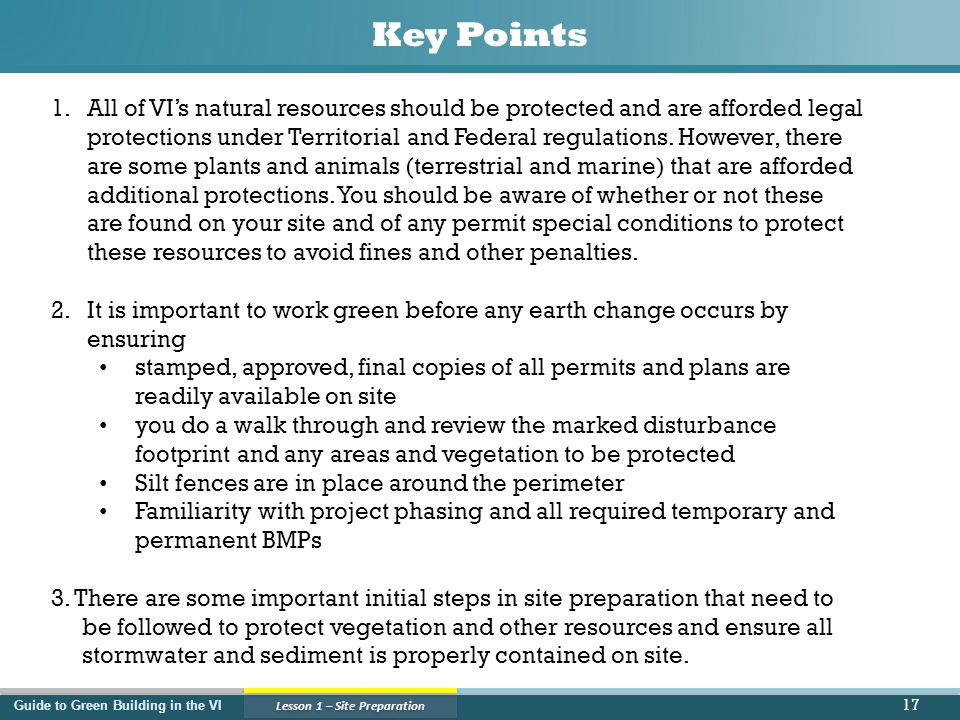 Guide to Green Building in the VI Lesson 1 – Site Preparation Key Points 17 1.All of VI's natural resources should be protected and are afforded legal protections under Territorial and Federal regulations.