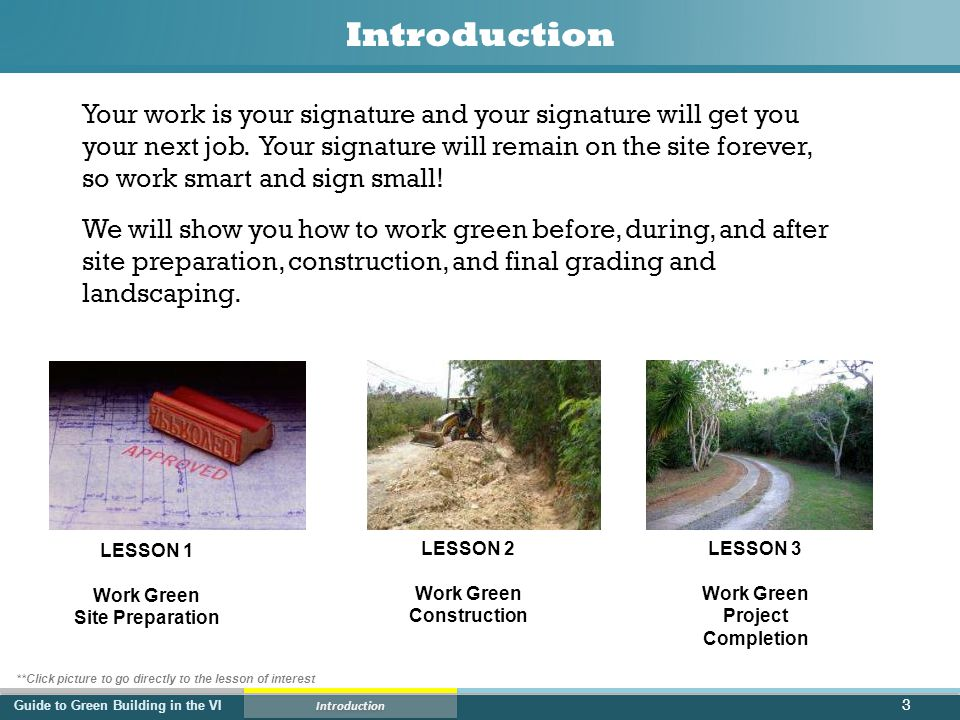 Guide to Green Building in the VI Lesson 1 – Site Preparation Work Green – Before Any Earth Movement 14 Before beginning any earth change work on site, remember to check: 1.Project plans to be sure the physical characteristics of the site (soils, topography, hydrology, and vegetation) match the proposed best management practices (BMPs) for sediment and erosion control and management of runoff 2.150 foot buffer or setbacks adjacent to shorelines, 25 foot buffers adjacent to ghuts or 30 feet from ghut centerline, whichever is greater, and 50-150 foot setbacks from ponds and wetlands are clearly marked on site 3.All trees and other vegetation to be preserved on site are clearly marked 4.The disturbance footprint for all construction activities is clearly marked on site Goal is to prevent any runoff or sediment transport off site.