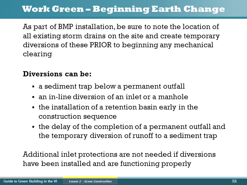 Guide to Green Building in the VI Lesson 2 - Green Construction Work Green – Beginning Earth Change As part of BMP installation, be sure to note the location of all existing storm drains on the site and create temporary diversions of these PRIOR to beginning any mechanical clearing Diversions can be:  a sediment trap below a permanent outfall  an in-line diversion of an inlet or a manhole  the installation of a retention basin early in the construction sequence  the delay of the completion of a permanent outfall and the temporary diversion of runoff to a sediment trap Additional inlet protections are not needed if diversions have been installed and are functioning properly 32