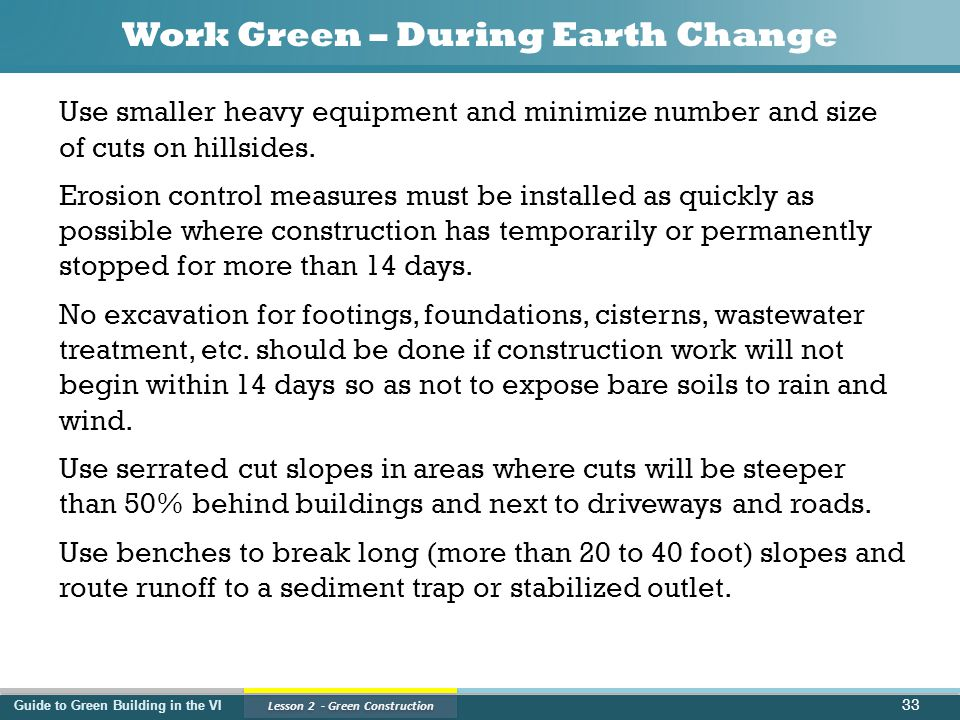 Guide to Green Building in the VI Lesson 2 - Green Construction Work Green – During Earth Change Use smaller heavy equipment and minimize number and size of cuts on hillsides.