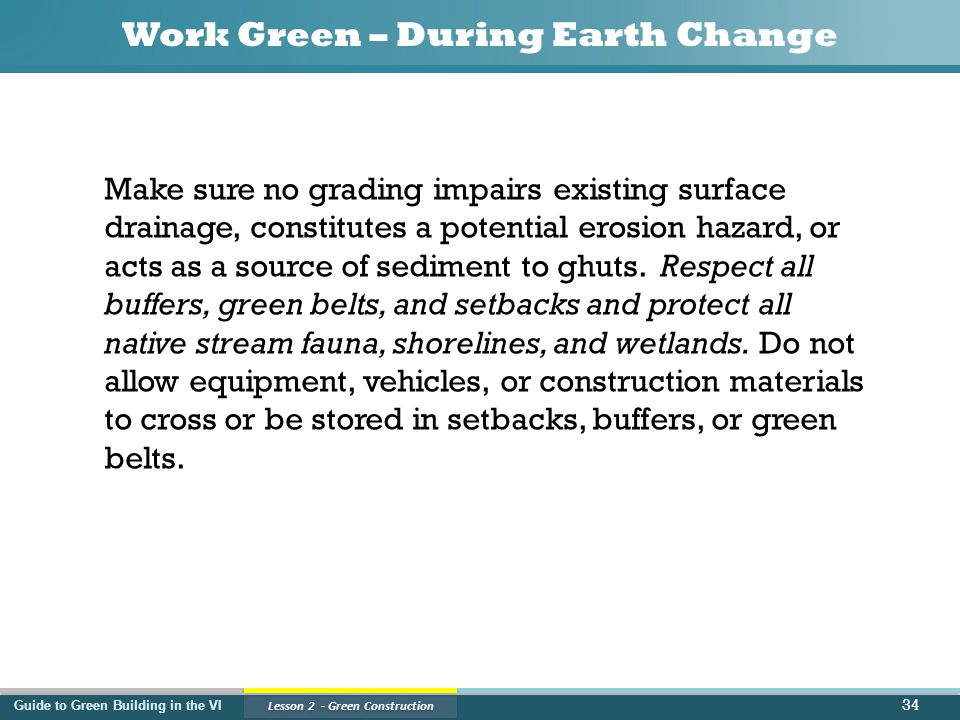 Guide to Green Building in the VI Lesson 2 - Green Construction Work Green – During Earth Change Make sure no grading impairs existing surface drainage, constitutes a potential erosion hazard, or acts as a source of sediment to ghuts.