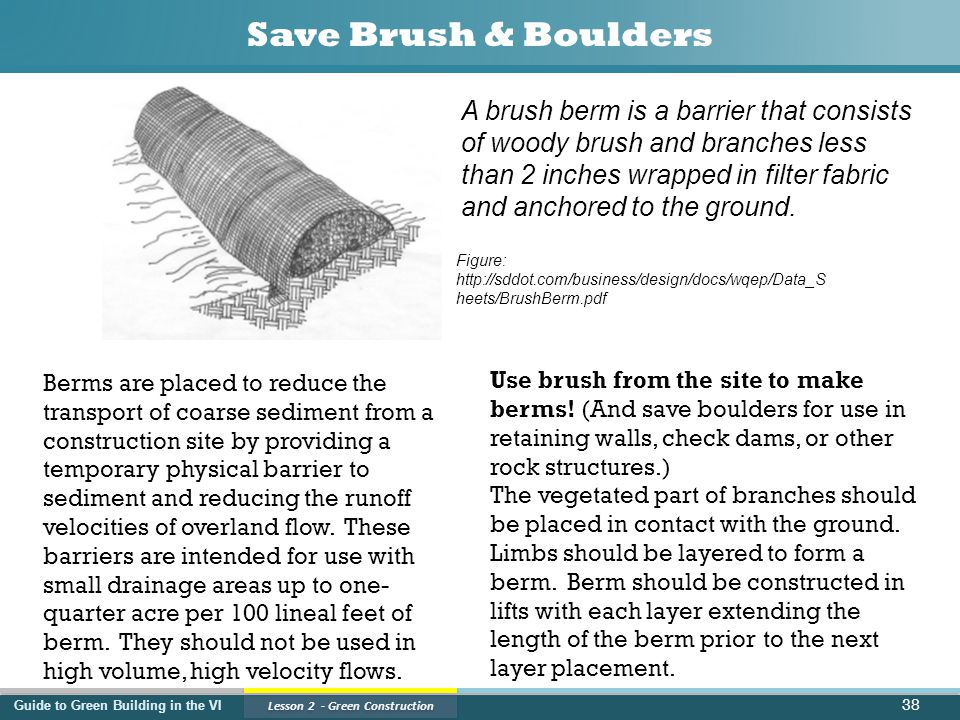 Guide to Green Building in the VI Lesson 2 - Green Construction Save Brush & Boulders 38 Berms are placed to reduce the transport of coarse sediment from a construction site by providing a temporary physical barrier to sediment and reducing the runoff velocities of overland flow.
