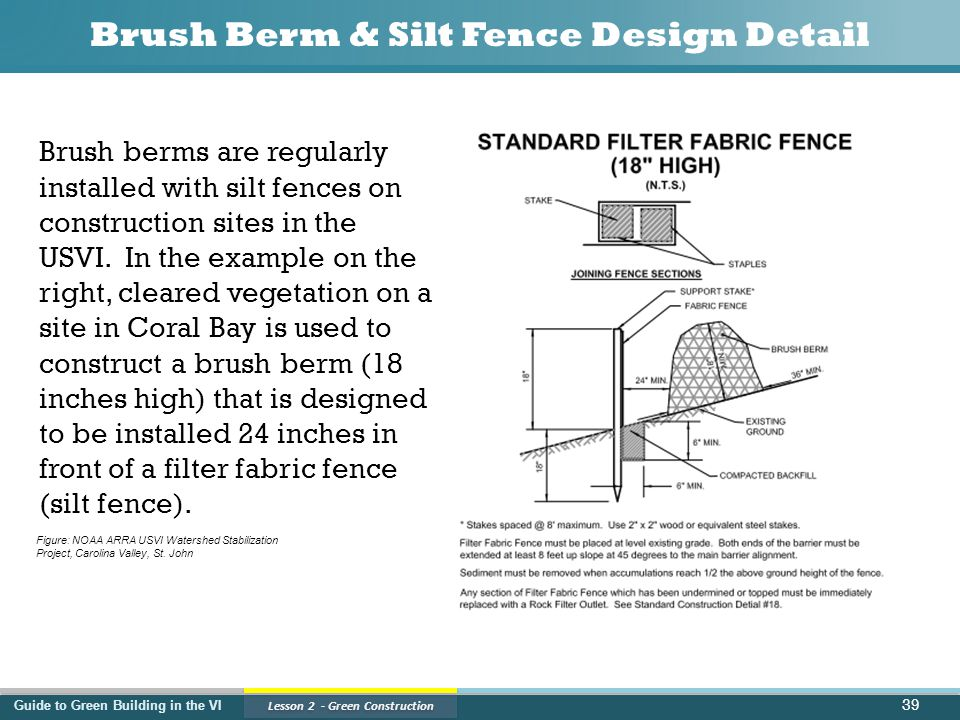 Guide to Green Building in the VI Lesson 2 - Green Construction Brush Berm & Silt Fence Design Detail 39 Brush berms are regularly installed with silt fences on construction sites in the USVI.
