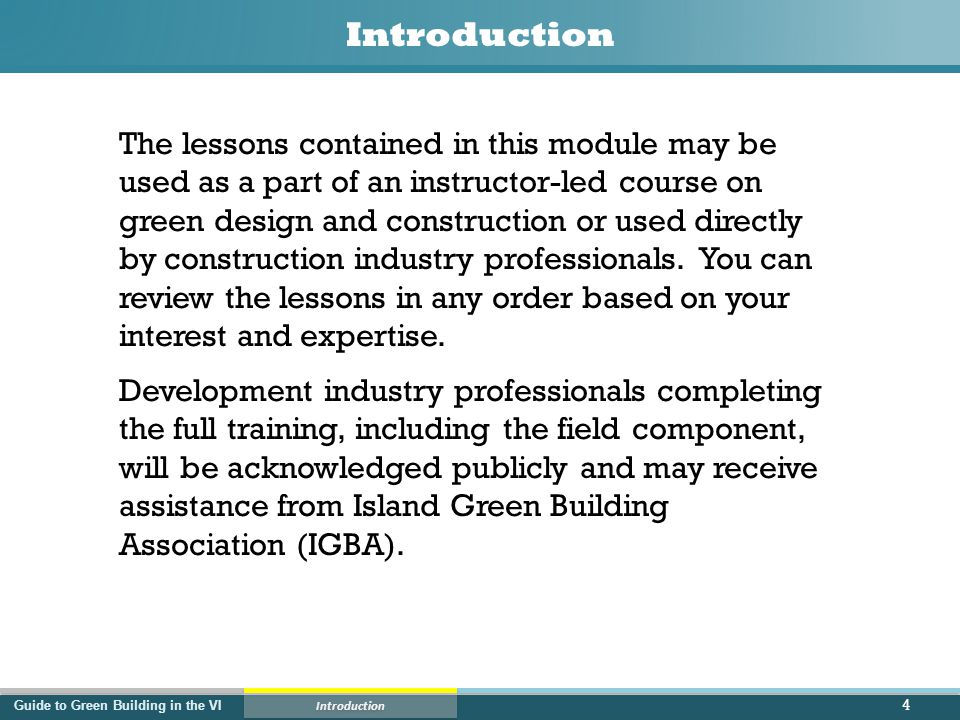 Guide to Green Building in the VI Introduction The lessons contained in this module may be used as a part of an instructor-led course on green design and construction or used directly by construction industry professionals.