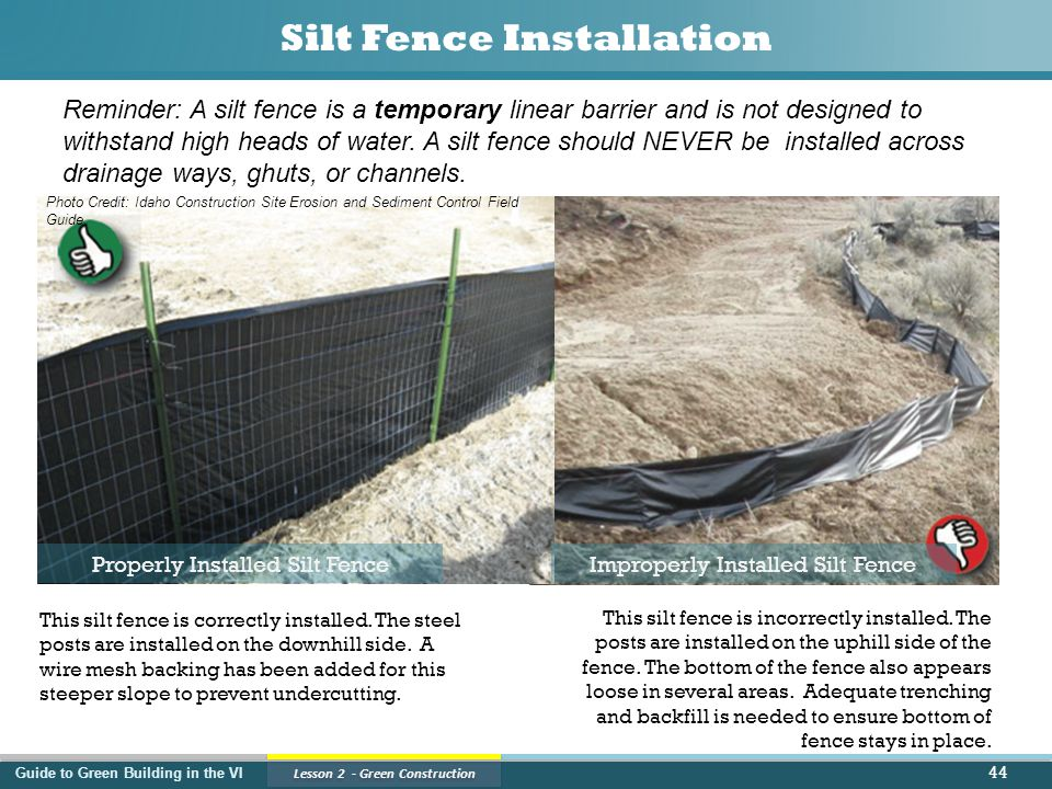 Guide to Green Building in the VI Lesson 2 - Green Construction Silt Fence Installation 44 Properly Installed Silt FenceImproperly Installed Silt Fence This silt fence is correctly installed.