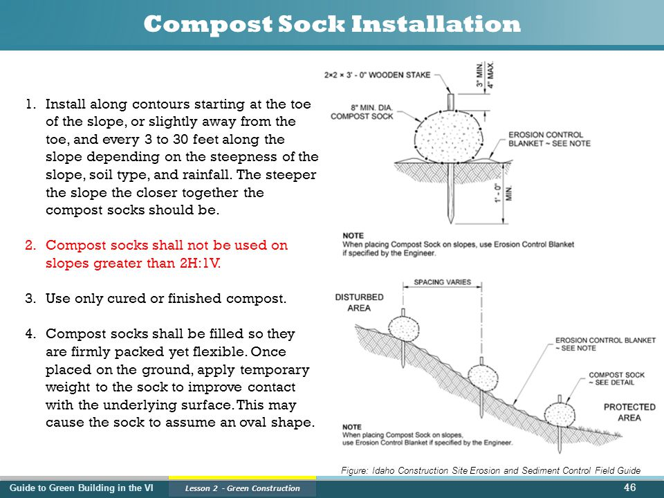 Guide to Green Building in the VI Lesson 2 - Green Construction Compost Sock Installation 46 1.Install along contours starting at the toe of the slope, or slightly away from the toe, and every 3 to 30 feet along the slope depending on the steepness of the slope, soil type, and rainfall.