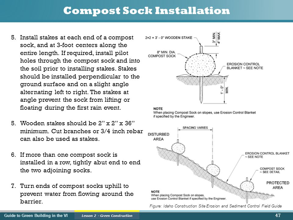 Guide to Green Building in the VI Lesson 2 - Green Construction Compost Sock Installation 47 5.Install stakes at each end of a compost sock, and at 3-foot centers along the entire length.