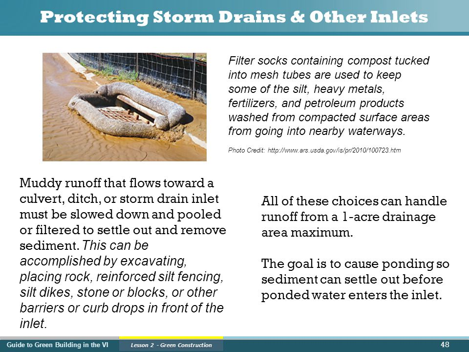 Guide to Green Building in the VI Lesson 2 - Green Construction Protecting Storm Drains & Other Inlets 48 Muddy runoff that flows toward a culvert, ditch, or storm drain inlet must be slowed down and pooled or filtered to settle out and remove sediment.
