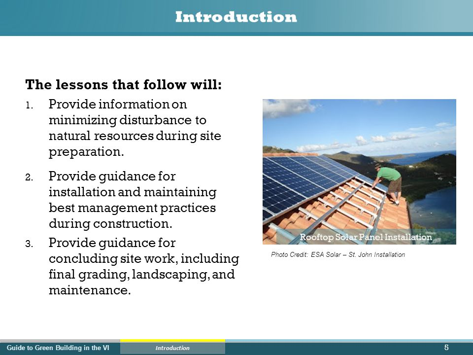 Guide to Green Building in the VI Lesson 1 – Site Preparation Site Preparation  All site preparation must create minimum erosion, runoff, and sediment transport off site  All site preparation must minimize impacts to natural resources  A way to accomplish both of these goals is to clear vegetation ONLY in immediate area around the building footprint and to clear vegetation only when construction will begin as soon as the area is cleared.