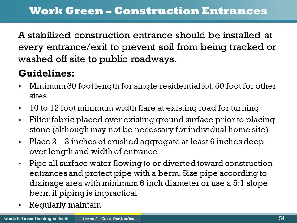 Guide to Green Building in the VI Lesson 2 - Green Construction Work Green – Construction Entrances A stabilized construction entrance should be installed at every entrance/exit to prevent soil from being tracked or washed off site to public roadways.