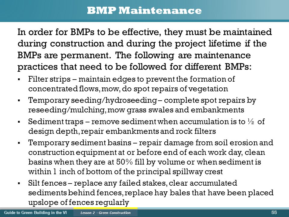 Guide to Green Building in the VI Lesson 2 - Green Construction BMP Maintenance In order for BMPs to be effective, they must be maintained during construction and during the project lifetime if the BMPs are permanent.