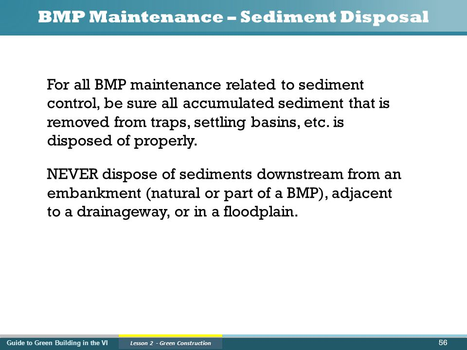Guide to Green Building in the VI Lesson 2 - Green Construction BMP Maintenance – Sediment Disposal For all BMP maintenance related to sediment control, be sure all accumulated sediment that is removed from traps, settling basins, etc.
