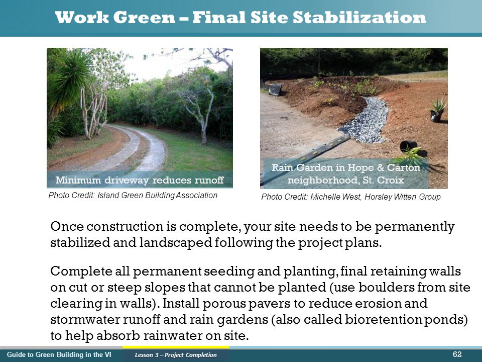 Guide to Green Building in the VI Lesson 3 – Project Completion Work Green – Final Site Stabilization Once construction is complete, your site needs to be permanently stabilized and landscaped following the project plans.
