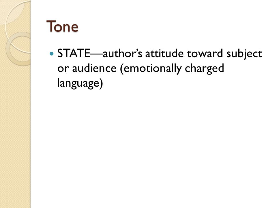 Tone STATE—author's attitude toward subject or audience (emotionally charged language)