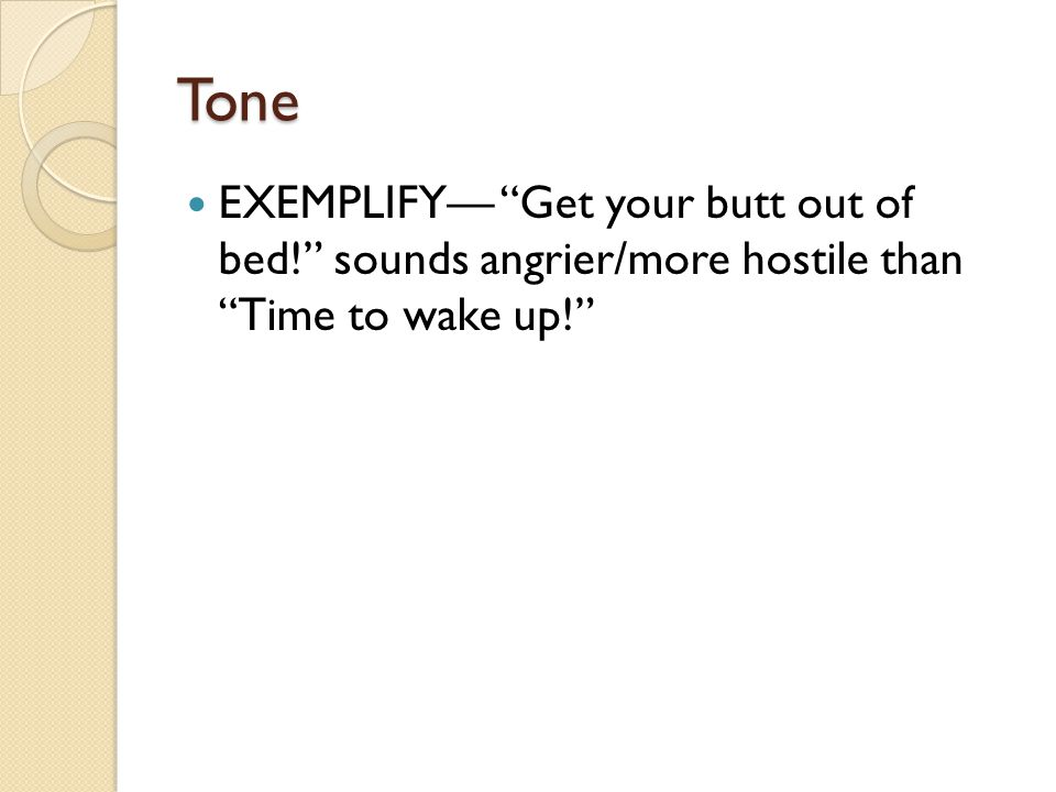 """Tone EXEMPLIFY— """"Get your butt out of bed!"""" sounds angrier/more hostile than """"Time to wake up!"""""""