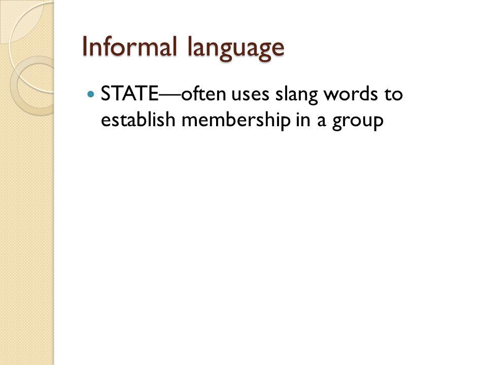 Informal language STATE—often uses slang words to establish membership in a group