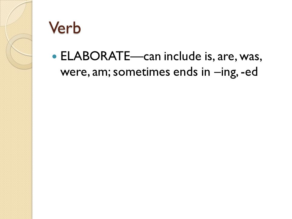 Verb ELABORATE—can include is, are, was, were, am; sometimes ends in –ing, -ed