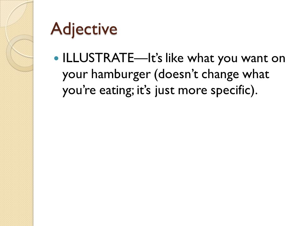 Adjective ILLUSTRATE—It's like what you want on your hamburger (doesn't change what you're eating; it's just more specific).